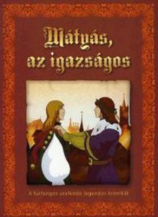 Kőszegi Ábel - Mátyás,az igazságos - A furfangos uralkodó legendás krónikái