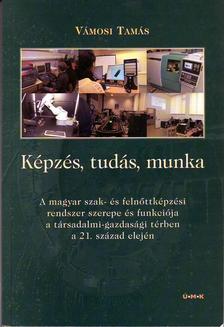 Vámosi Tamás - Képzés,tudás,munkaA magyar szak- és felnőttképzési rendszer szerepe és funkciója a társadalmi-gazdasági térben a 21. század elején