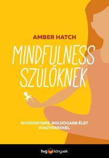 Amber Hatch - Mindfulness szülőknek - Nyugodtabb, boldogabb élet kisgyerekekkel