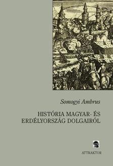 Somogyi Ambrus - HISTÓRIA A MAGYAR- ÉS ERDÉLYORSZÁG DOLGAIRÓL ***