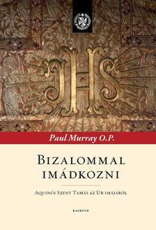Murray, Paul OP - Bizalommal imádkozni - Aquinói Szent Tamás az Úr imájáról