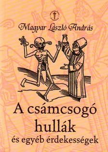 MAGYAR LÁSZLÓ ANDRÁS - A CSÁMCSOGÓ HULLÁK ÉS EGYÉB ÉRDEKESSÉGEK