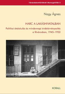 Nagy Ágnes - Harc a lakáshivatalban - Politikai átalakulás és mindennapi érdekérvényesítés a fővárosban, 1945-1953