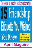 Maguire April - 15 Friendship Etiquette You Wished You Knew - The Ideas To Resolve Toxic Relationships [eKönyv: epub,  mobi]