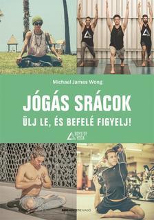 Michael James Wong - JÓGÁS SRÁCOK ÜLJ LE, ÉS BEFELÉ FIGYELJ!