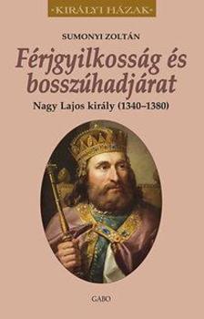 Sumonyi Zoltán - Férjgyilkosság és bosszúhadjárat. Nagy Lajos király (1342-1382)
