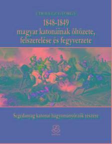 Udovecz György - 1848?1849 magyar katonáinak öltözete, felszerelése és fegyverzete