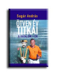 Sugár András - ÖTVEN ÉV TITKAI - A HATALOM ÉS ÉN