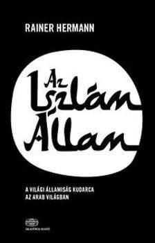 Hermann, Rainer - Az Iszlám Állam - A világi államiság kudarca az arab világban