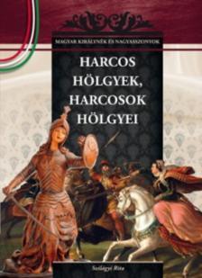 Szilágyi Rita - HARCOS HÖLGYEK, HARCOSOK HÖLGYEI - MAGYAR KIRÁLYNÉK ÉS NAGYASSZONYOK 6.