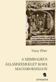 Váczy Péter - A SZIMBOLIKUS ÁLLAMSZEMLÉLET KORA MAGYARORSZÁGON ***