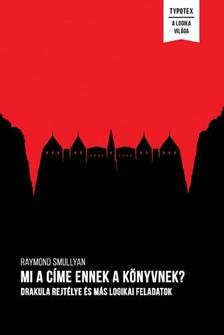 Raymond Smullyan - Mi a címe ennek a könyvnek? - Drakula rejtélye és más logikai feladatok [eKönyv: epub, mobi]