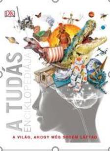 A tudás enciklopédiája - A világ, ahogy még sosem láttad