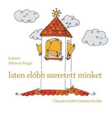 Fodorné Ablonczy Margit - ISTEN ELŐBB SZERETETT MINKET - Családi könyv keresztelőre