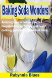Blues Rubynnia - Baking Soda Wonders! - Amazing Uses in Home Remedies,  Household Hacks,  Beauty and Health,  Cooking,  Personal Hygiene and More... [eKönyv: epub,  mobi]