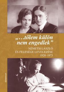 """Németh Ágnes - Gál Mihály (szerkesztők) - """"...tőlem külön nem engedlek"""". Németh László és felesége levelezése 1920-1973"""