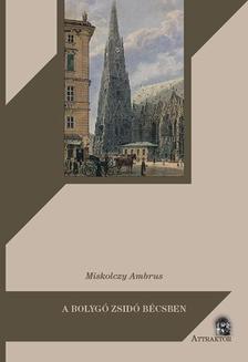 Miskolczy Ambrus - A bolygó zsidó Bécsben - Gustave Deicthal, Metternich és a magyar kérdés 1836-1837-ben ***