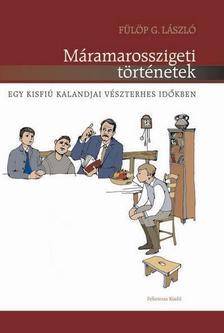 Fülöp G. László - Máramarosszigeti történetek - Egy kisfiú kalandjai vészterhes időkben