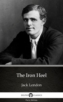Delphi Classics Jack London, - The Iron Heel by Jack London (Illustrated) [eKönyv: epub, mobi]