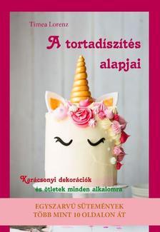 Timea Lorenz - A tortadíszítés alapjai - Karácsonyi tortadekorációk és ötletek minden alkalomra