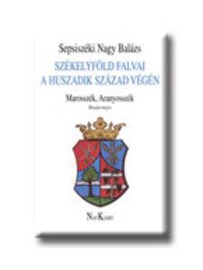 Sepsiszéki Nagy Balázs - SZÉKELYFÖLD FALVAI A HUSZADIK SZÁZAD VÉGÉN IV. - MAROSSZÉK,