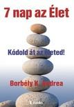 Andrea Borbély K. - 7 nap az élet  - Kódold át az életed!  [eKönyv: epub, mobi]
