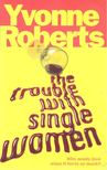 ROBERTS, YVONNE - The Trouble with Single Women [antikvár]