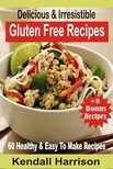 Harrison Kendall - Delicious & Irresistible Gluten Free Recipes - 60 Healthy & Easy To Make Recipes [eKönyv: epub,  mobi]