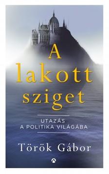 Török Gábor - A lakott sziget - Utazás a politika világába [eKönyv: epub, mobi]