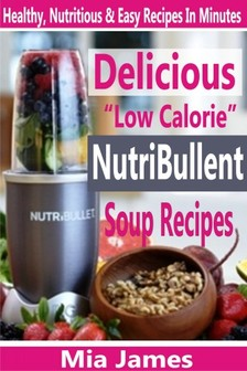 James Mia - Delicious Low Calorie NutriBullet Soup Recipes - Healthy, Nutritious & Easy Recipes In Minutes [eKönyv: epub, mobi]