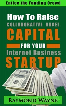Wayne Raymond - How  To  Raise Collaborative Angel CAPITAL  For Internet Business Startup [eKönyv: epub, mobi]
