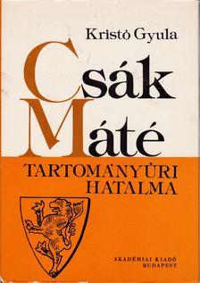 Kristó Gyula - Csák Máté tartományúri hatalma [antikvár]