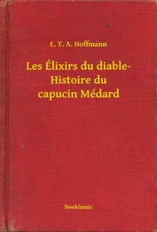 E. T. A. Hoffmann - Les Élixirs du diable- Histoire du capucin Médard [eKönyv: epub, mobi]