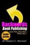 Worstell Robert C. - Backwards Book Publishing - Save Time, Earn More, Work Less [eKönyv: epub, mobi]