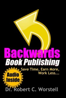 Worstell Robert C. - Backwards Book Publishing - Save Time, Earn More, Work Less [eKönyv: epub, mobi]