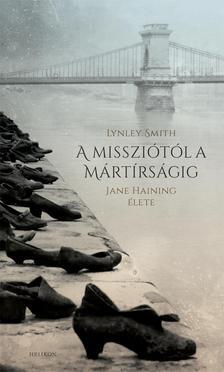 SMITH, LYNLEY - A missziótól a mártírságig - Jane Haining élete