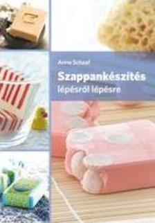 Anne Schaaf - Szappankészítés lépésről lépésre 2. kiadás