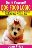 Price Joan - Do It Yourself Dog Food Logic - The Complete Food Guide To Optimum Health For Your Precious Dog [eKönyv: epub,  mobi]