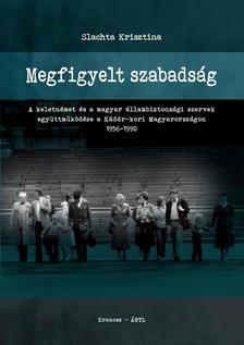 Slachta Krisztina - Megfigyelt szabadság - A keletnémet és a magyar állambiztonsági szervek együttműködése a Kádár-kori Magyarországon 1956-1990