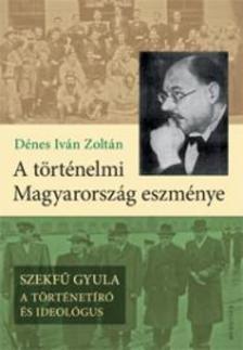 Dénes Iván Zoltán - A történelmi Magyarország eszménye.SZEKFŰ GYULA - a történetíró és ideológus