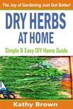 Brown Kathy - Dry Herbs At Home - Simple and Easy DIY Home Guide [eKönyv: epub,  mobi]