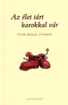 - AZ ÉLET TÁRT KAROKKAL VÁR - VERSEK, IDÉZETEK, BÖLCSELETEK -