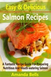 Bells Amanda - Easy and Delicious Salmon Recipes - A Fantastic Recipe Guide for Preparing Nutritious and Mouth-watering Salmon [eKönyv: epub,  mobi]