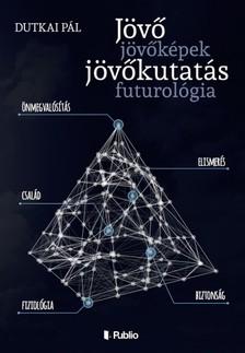 Pál Dutkai - Jövő, jövőképek, jövőkutatás, futurológia [eKönyv: epub, mobi]