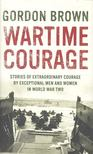 BROWN, GORDON - Wartime Courage: Stories of Extraordinary Courage by Exceptional Men and Women in World War Two [antikvár]