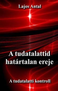 Lajos Antal - A tudatalattid határtalan ereje - A tudattalatti kontroll