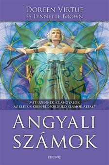 Doreen Virtue és Lynnette Brown - Angyali számok- Mit üzennek az angyalok az életünkben előforduló számok által?