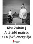 Kiss Zoltán J - A téridő mátrix és a jövő energiája [eKönyv: epub,  mobi]