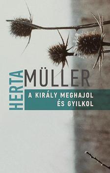 Herta Müller - A király meghajol és gyilkol