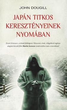 JOHN DOUGILL - JAPÁN TITKOS KERESZTÉNYEINEK NYOMÁBAN